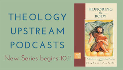 Theology Upstream Podcast: Honoring The Body